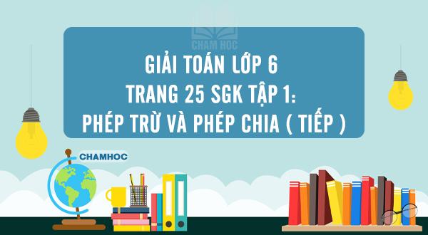 Giải Toán lớp 6 trang 25 SGK tập 1: Phép trừ và phép chia ( tiếp )
