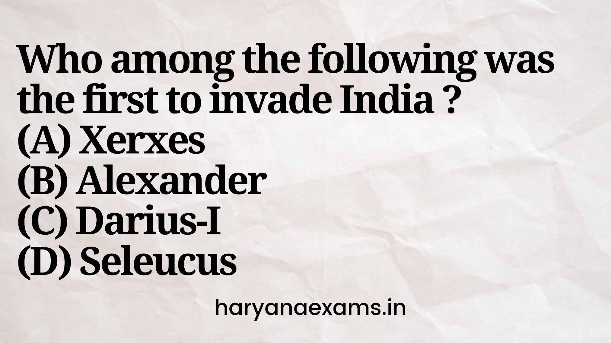 Who among the following was the first to invade India ?