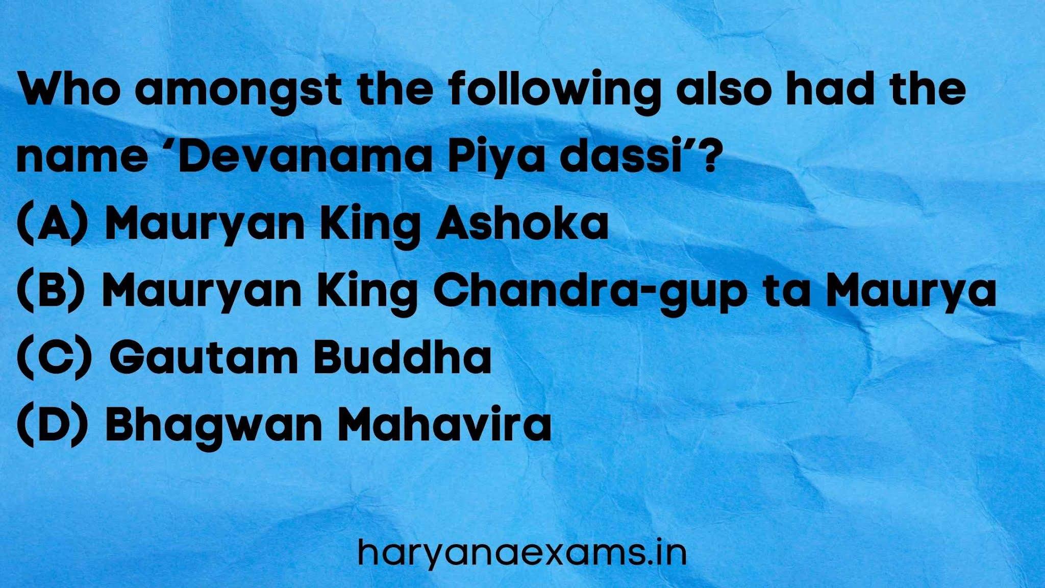 Who amongst the following also had the name 'Devanama Piya dassi'?   (A) Mauryan King Ashoka   (B) Mauryan King Chandra-gup ta Maurya   (C) Gautam Buddha   (D) Bhagwan Mahavira