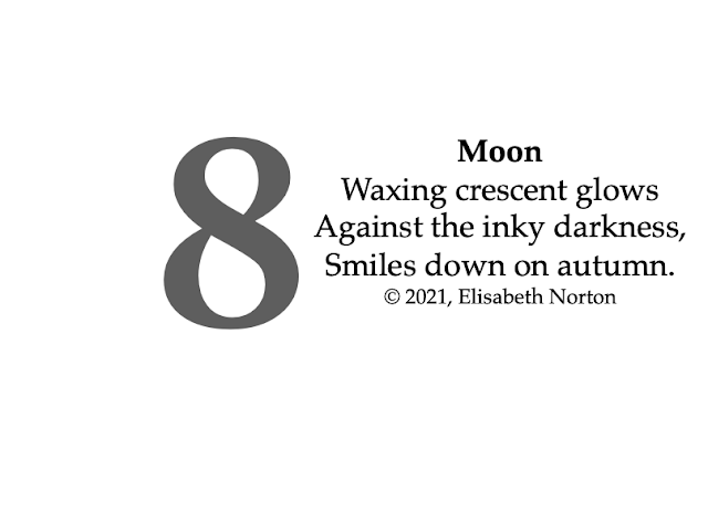 Poem 8: Moon Waxing crescent glows Against the inky darkness, Smiles down on autumn.© 2021, Elisabeth Norton