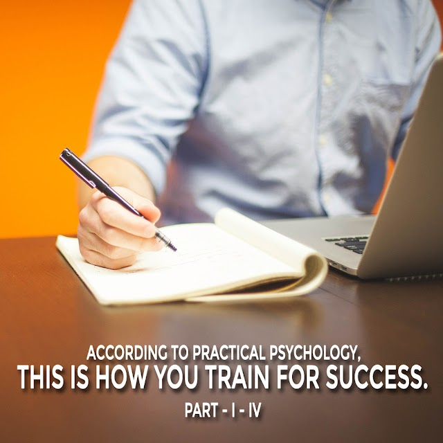 ACCORDING TO PRACTICAL PSYCHOLOGY, THIS IS HOW YOU TRAIN FOR SUCCESS. PART - I - IV