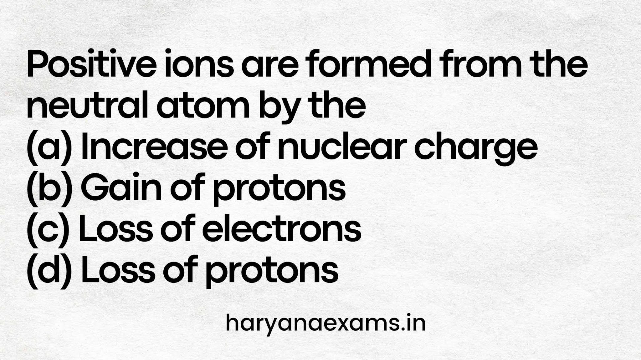 Positive ions are formed from the neutral atom by the  (a) Increase of nuclear charge  (b) Gain of protons  (c) Loss of electrons  (d) Loss of protons