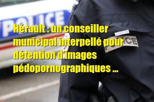 Hérault : un conseiller municipal et prof, interpellé pour détention d'images pédopornographiques
