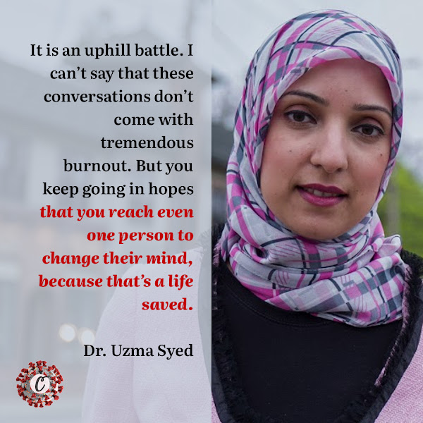 It is an uphill battle. I can't say that these conversations don't come with tremendous burnout. But you keep going in hopes that you reach even one person to change their mind, because that's a life saved. — Dr. Uzma Syed, an infectious disease specialist in Jericho, N.Y.