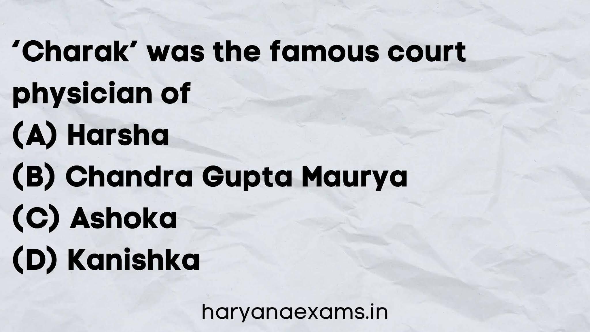 'Charak' was the famous court physician of   (A) Harsha   (B) Chandra Gupta Maurya   (C) Ashoka   (D) Kanishka
