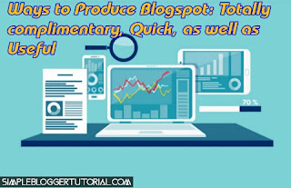 Ways to Produce Blogspot: Totally complimentary, Quick, as well as Useful