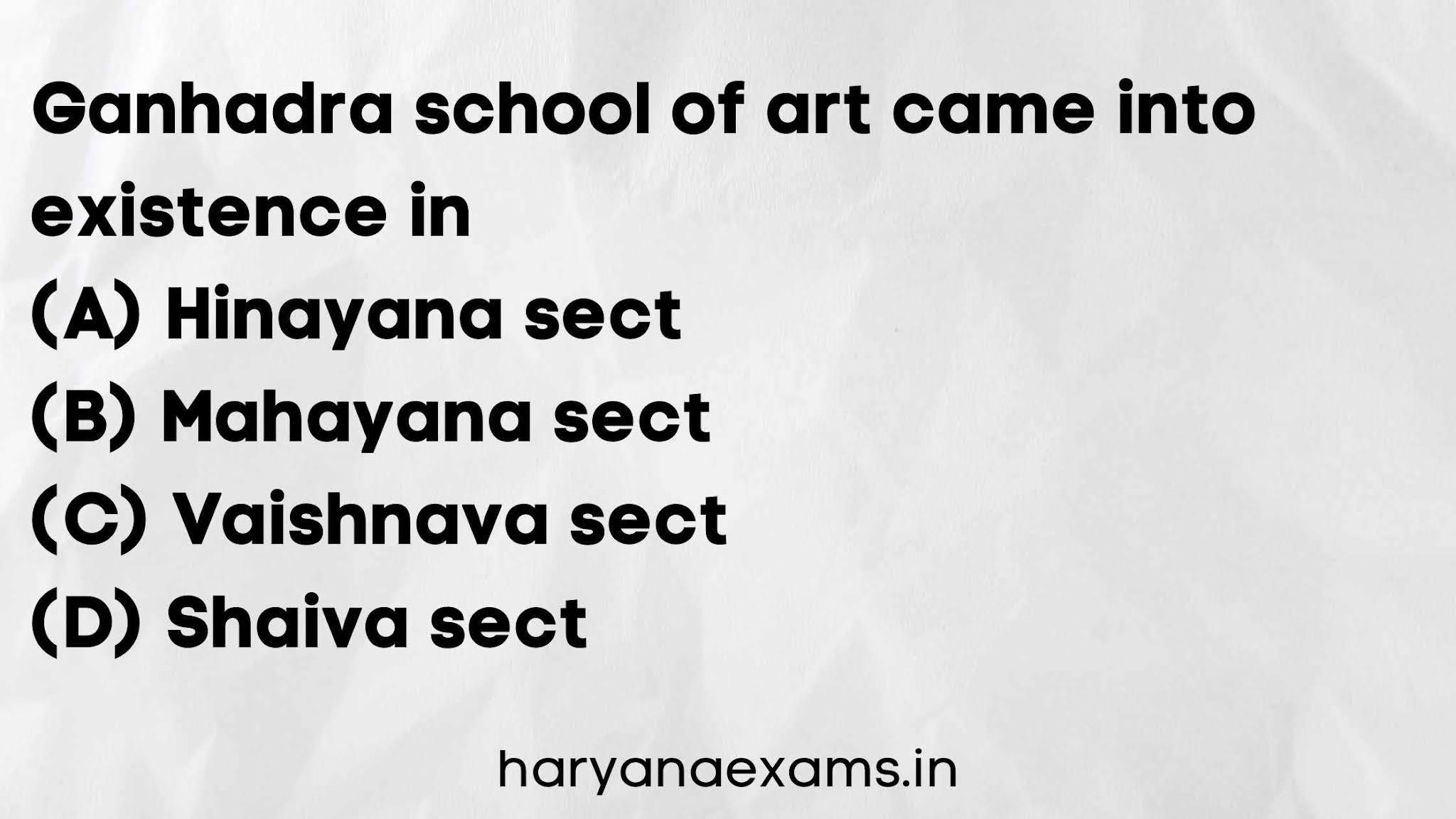 Ganhadra school of art came into existence in   (A) Hinayana sect   (B) Mahayana sect   (C) Vaishnava sect   (D) Shaiva sect