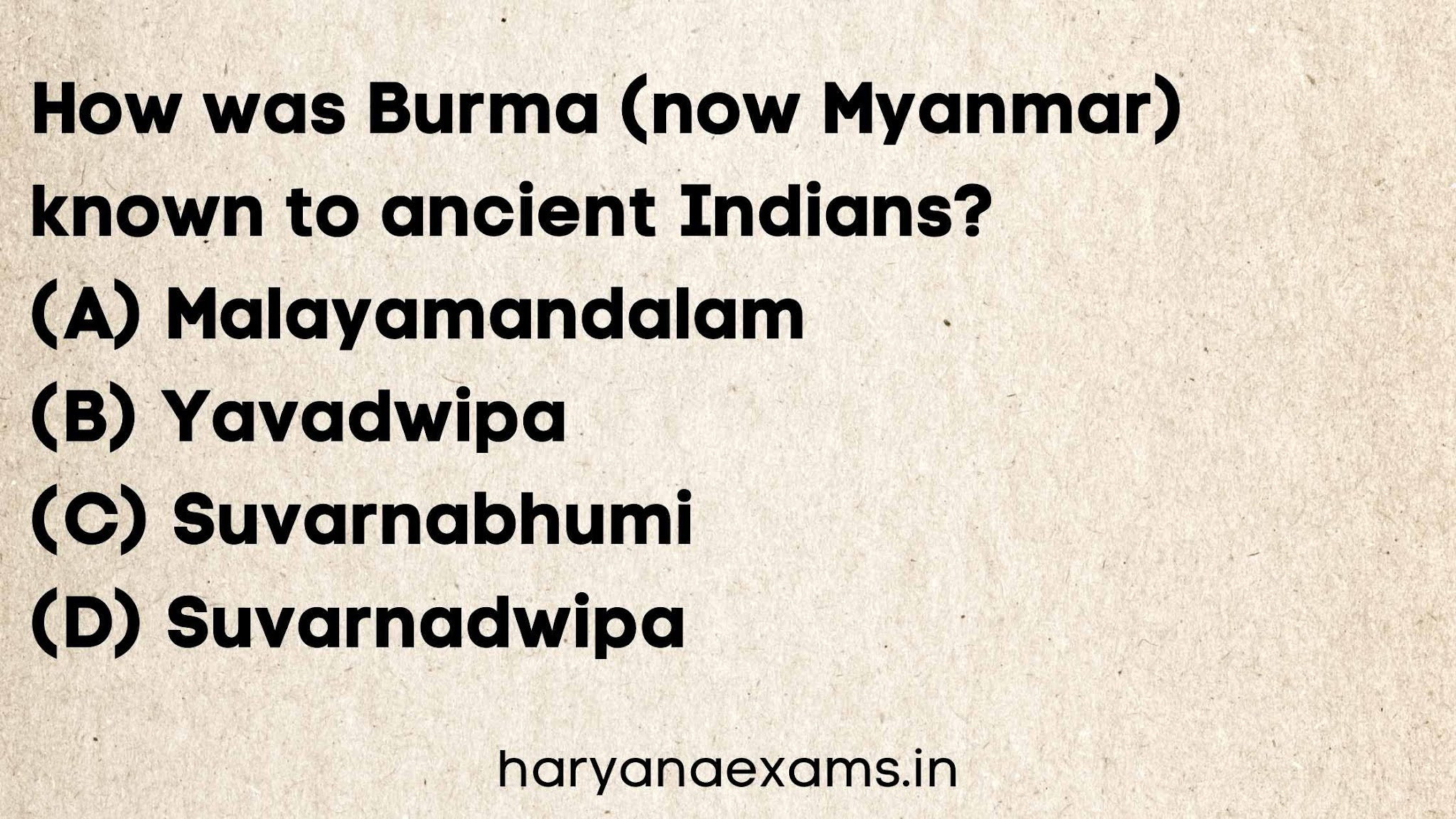 How was Burma (now Myanmar) known to ancient Indians?   (A) Malayamandalam   (B) Yavadwipa   (C) Suvarnabhumi   (D) Suvarnadwipa