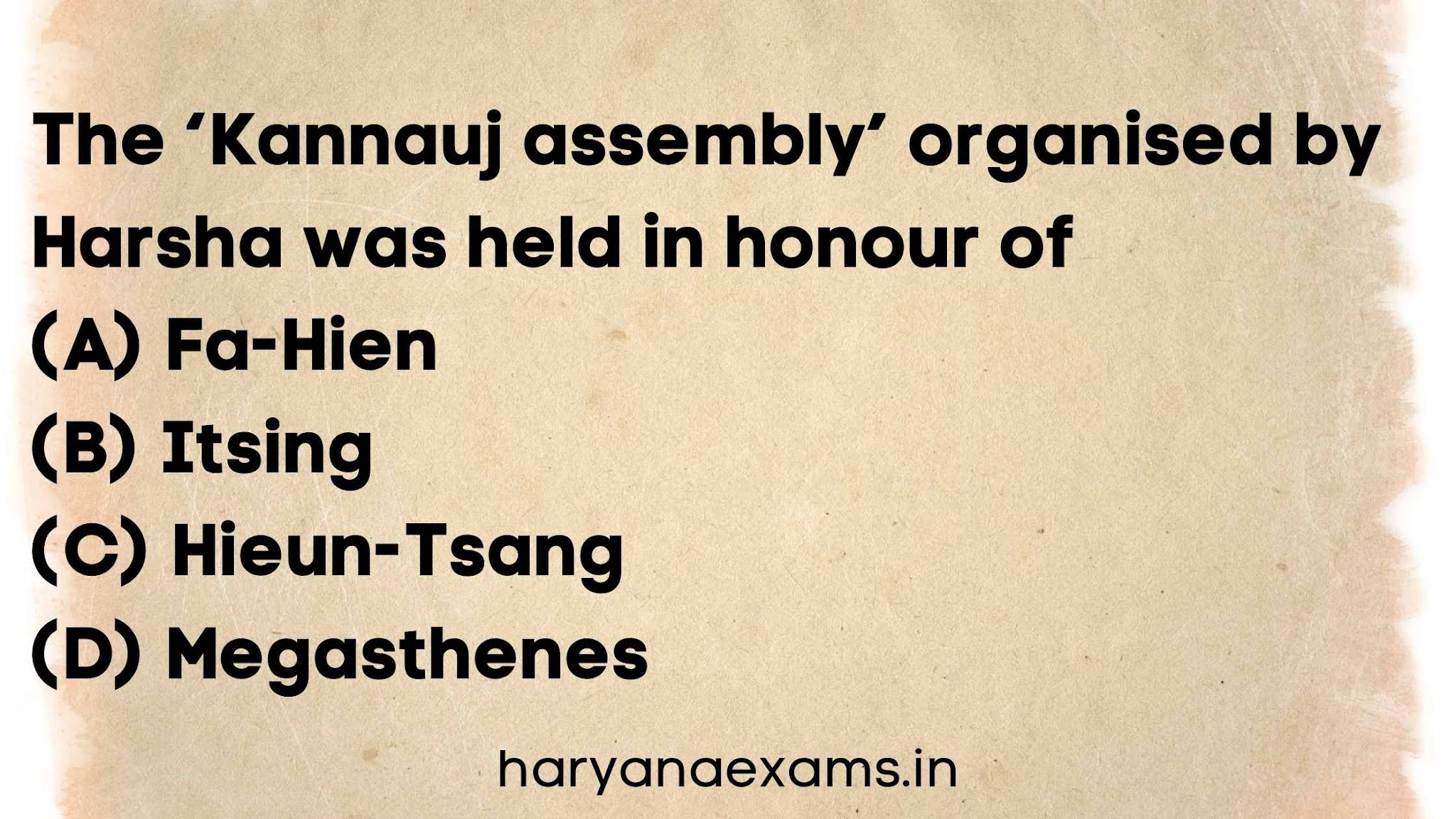 The 'Kannauj assembly' organised by Harsha was held in honour of   (A) Fa-Hien   (B) Itsing   (C) Hieun-Tsang   (D) Megasthenes