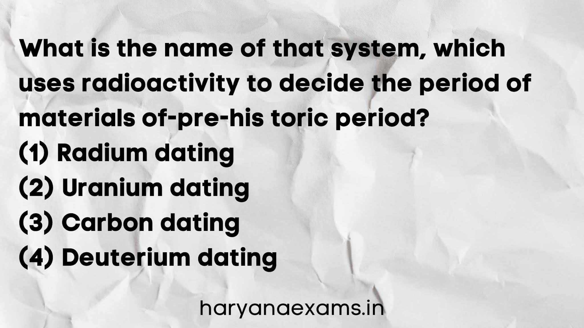 What is the name of that system, which uses radioactivity to decide the period of materials of pre-historic period?   (1) Radium dating   (2) Uranium dating   (3) Carbon dating   (4) Deuterium dating