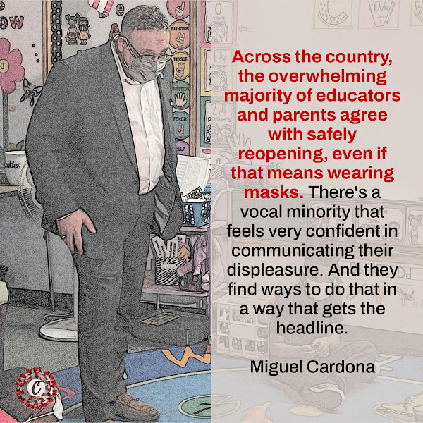 Across the country, the overwhelming majority of educators and parents agree with safely reopening, even if that means wearing masks. There's a vocal minority that feels very confident in communicating their displeasure. And they find ways to do that in a way that gets the headline. — Education Secretary Miguel Cardona