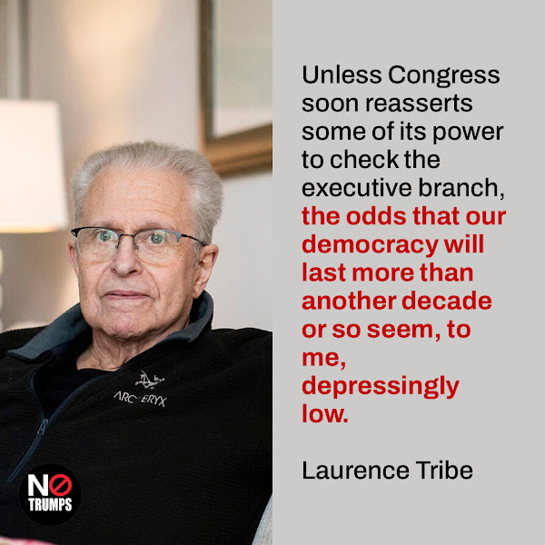 Unless Congress soon reasserts some of its power to check the executive branch, the odds that our democracy will last more than another decade or so seem, to me, depressingly low. — Laurence Tribe, a constitutional-law professor at Harvard