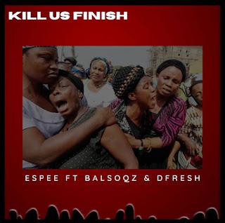 AUDIO: Espee - Kill us finish ft BalsoQz X DFresh #Arewapublisize