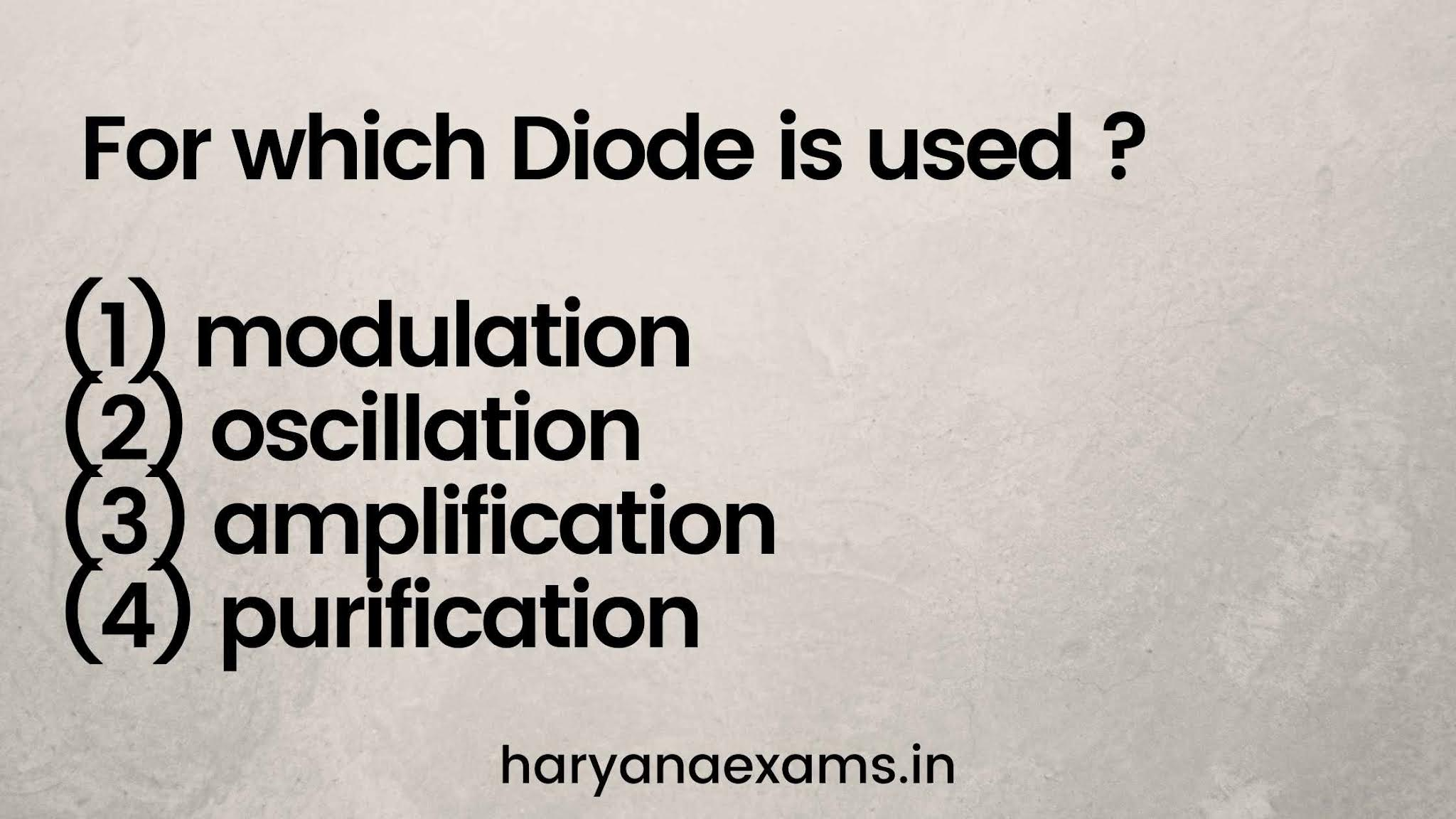 For which Diode is used?  (1) modulation (2) oscillation (3) amplification (4) purification