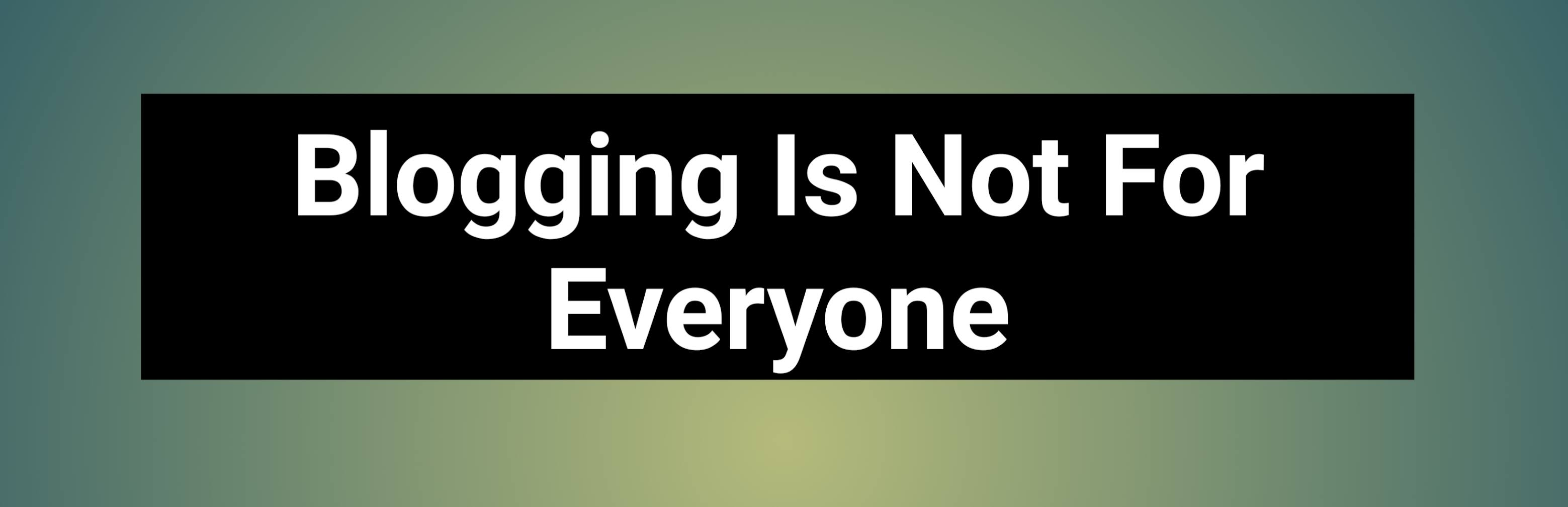 Blogging Is Not For Everyone