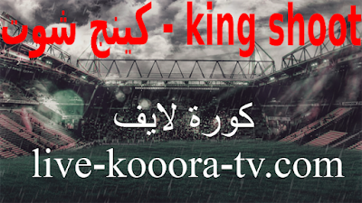 كينج شوت king shoot مباريات اليوم بث مباشر بدون تقطيع كورة لايف