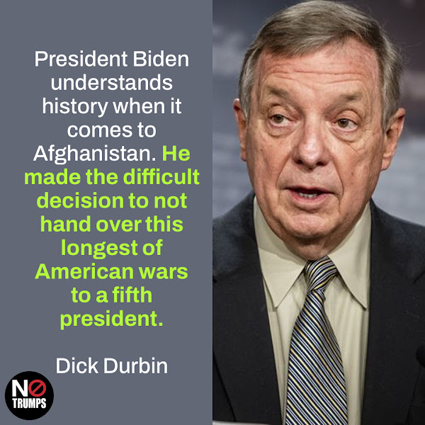 President Biden understands history when it comes to Afghanistan. He made the difficult decision to not hand over this longest of American wars to a fifth president. — Dick Durbin of Illinois, Senate Majority Whip