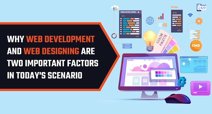 Why Web development and web designing are two important factors in today's scenario