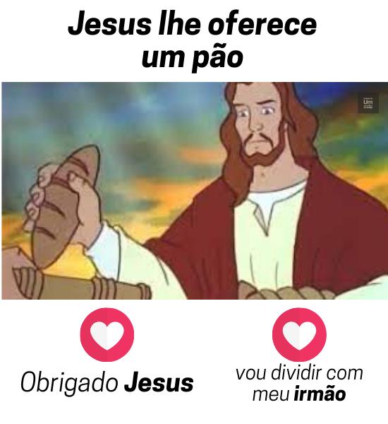 Jesus lhe oferece um pão: Obrigado Jesus, vou dividir com meu irmão