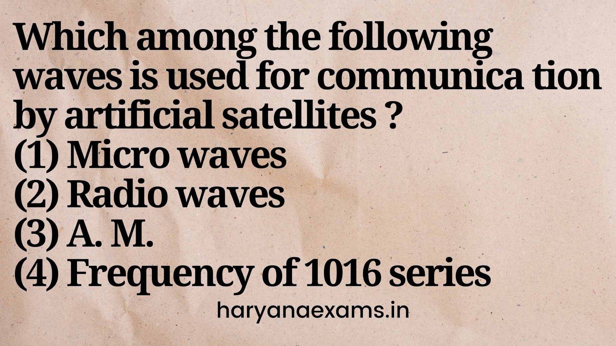 Which among the following waves is used for communica tion by artificial satellites ?   (1) Micro waves   (2) Radio waves   (3) A. M.   (4) Frequency of 1016 series