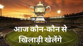आज कौन-कौन से खिलाड़ी खेलेंगे   Aaj Ke Match Me Kon Kon Khiladi Khelega.