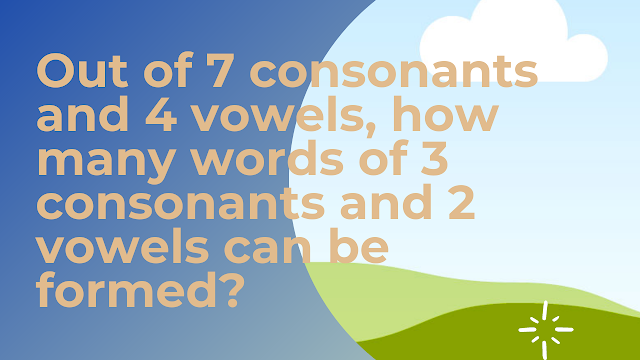 Out of 7 consonants and 4 vowels, how many words of 3 consonants and 2 vowels can be formed?