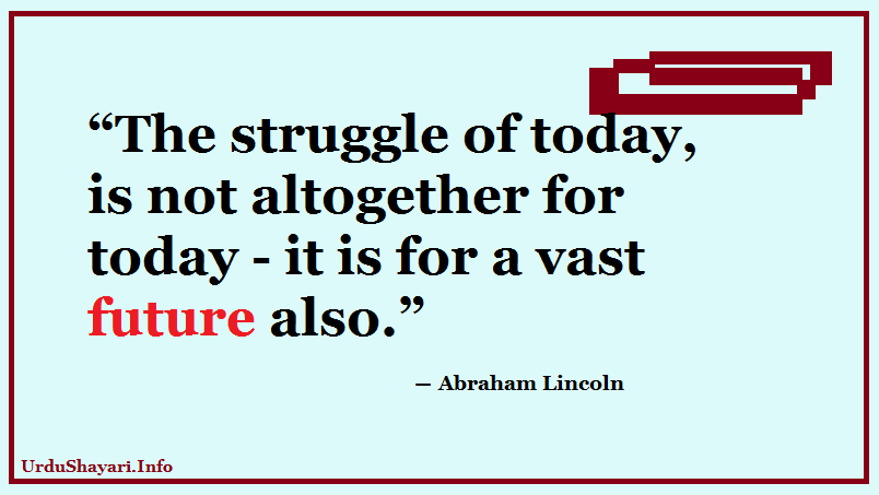 The struggle of today, is not altogether for today - it is for a vast future also Lincoln quotes