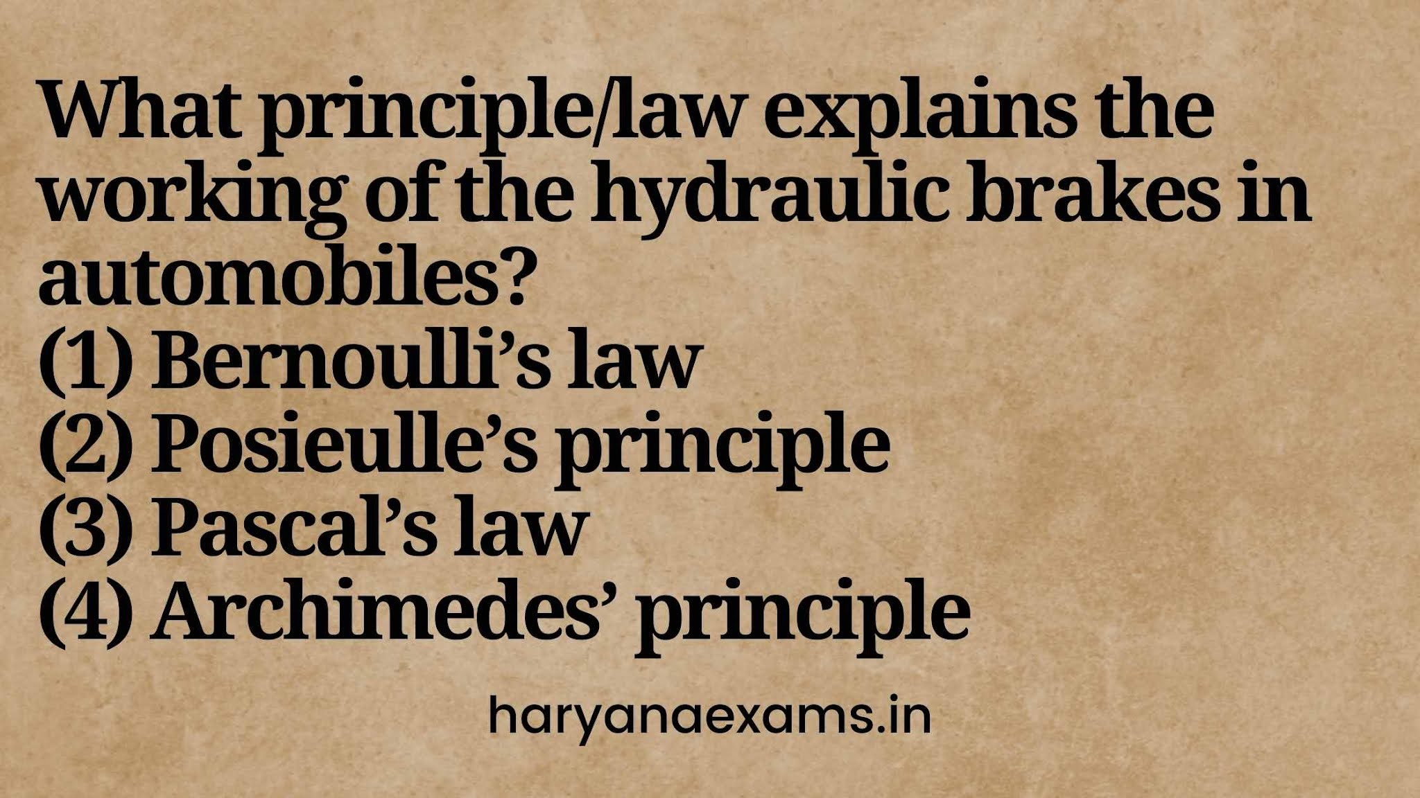 What principle/law explains the working of the hydraulic brakes in automobiles?   (1) Bernoulli's law   (2) Posieulle's principle   (3) Pascal's law   (4) Archimedes' principle