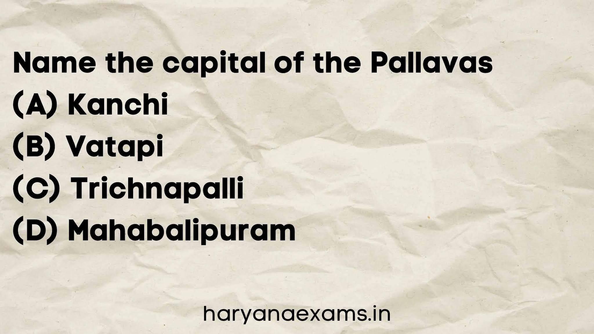 Name the capital of the Pallavas   (A) Kanchi   (B) Vatapi   (C) Trichnapalli   (D) Mahabalipuram