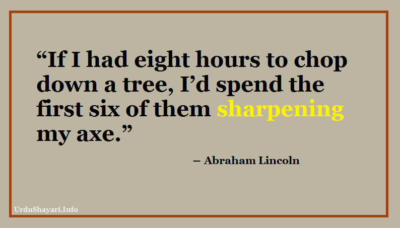 popular quote by Abraham lincoln, If you give me 6 hours, chop a tree, sharpen axe, axe quote -If I had eight hours to chop down a tree, I'd spend the first six of them sharpening my axe.