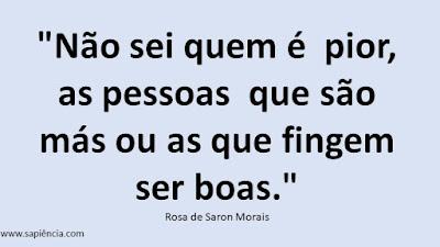 """""""Não sei quem é  pior,  as pessoas  que são  más ou as que fingem ser boas."""" Rosa de Saron Morais"""