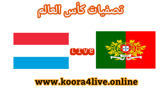مشاهدة مباراة البرتغال و اللوكسومبورغ اليوم على موقع koora4live