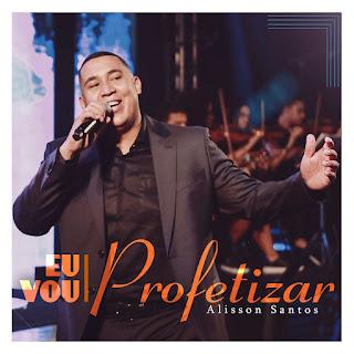 Baixar Música Gospel Eu Vou Profetizar - Alisson Santos Mp3