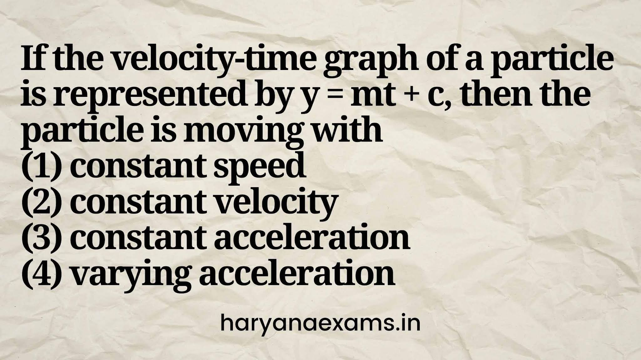 If the velocity-time graph of a particle is represented by y = mt + c, then the particle is moving with   (1) constant speed   (2) constant velocity   (3) constant acceleration   (4) varying acceleration
