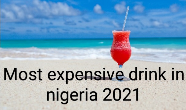 Most expensive drink in nigeria 2021