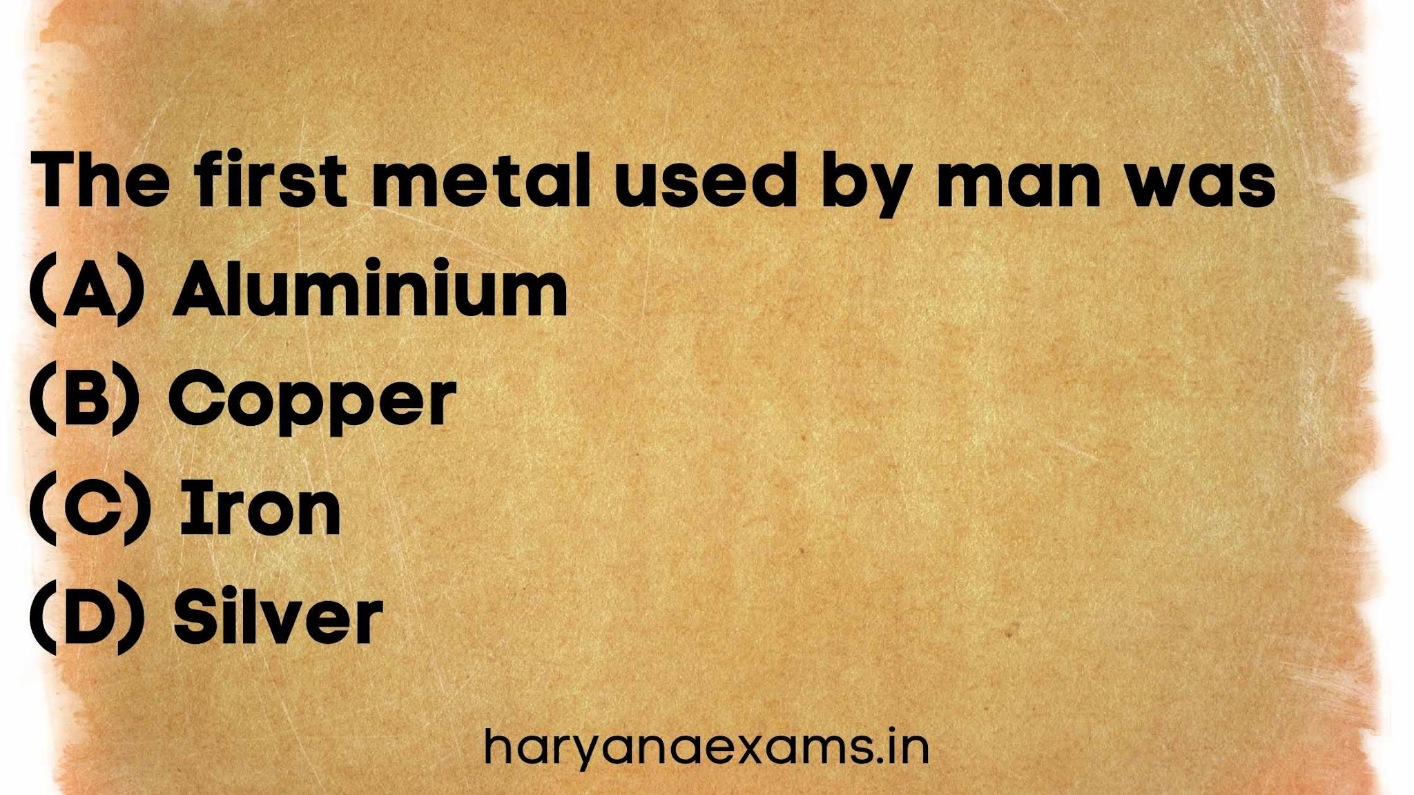 The first metal used by man was   (A) Aluminium   (B) Copper   (C) Iron   (D) Silver