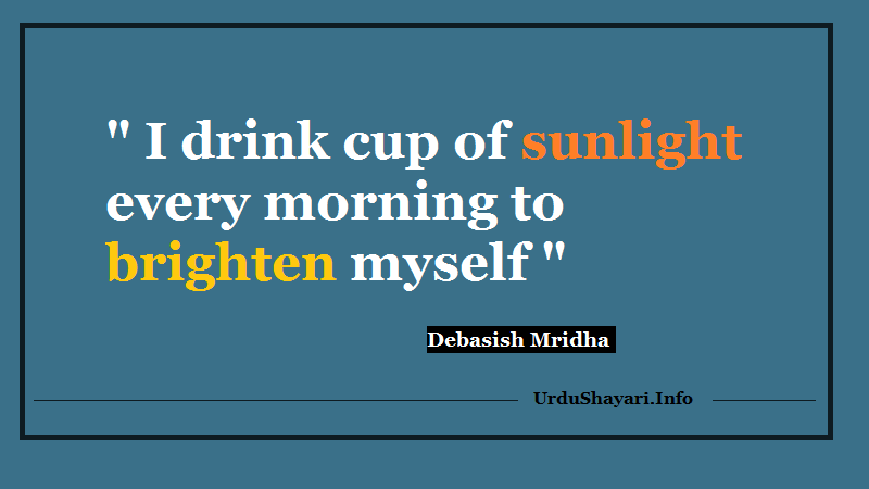I drink cup of sunlight every monring - beautiful morning quote to rise up fresh