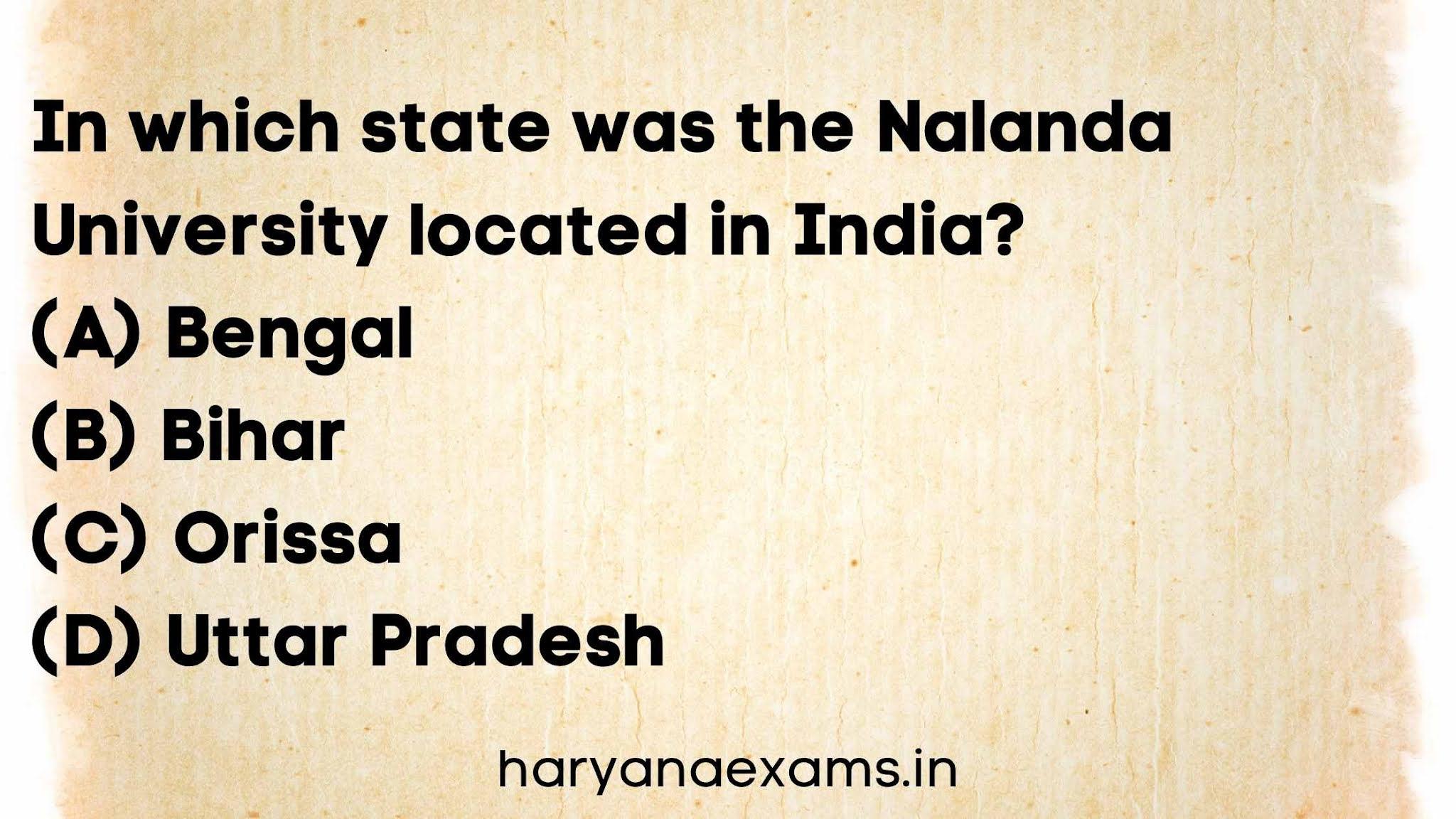 In which state was the Nalanda University located in India?   (A) Bengal   (B) Bihar   (C) Orissa   (D) Uttar Pradesh