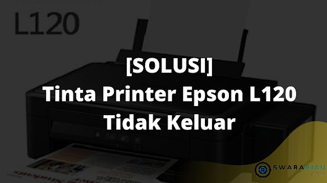 Cara Mengatasi Printer Epson L120 Tidak Keluar Tinta