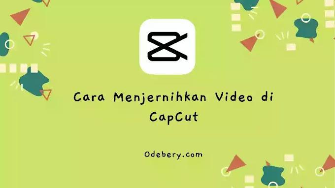 Cara Menjernihkan Video di CapCut (Terlihat HD)