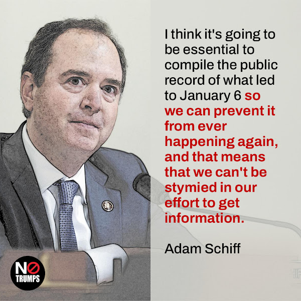 I think it's going to be essential to compile the public record of what led to January 6 so we can prevent it from ever happening again, and that means that we can't be stymied in our effort to get information. — Rep. Adam Schiff (D-CA)
