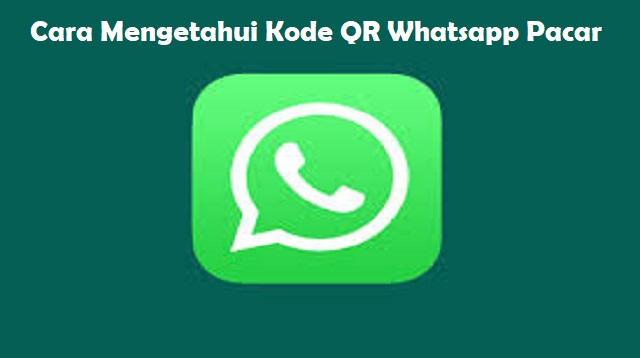 Cara Mengetahui Kode QR Whatsapp Pacar