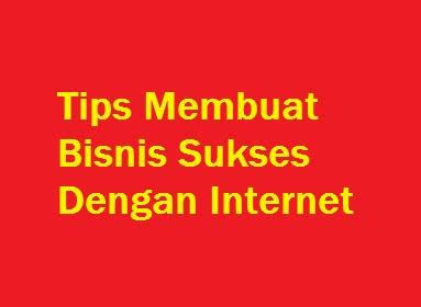 Tips Membuat Bisnis Sukses Dengan Internet