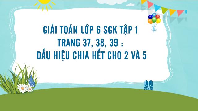 Giải Toán lớp 6 SGK tập 1 trang 37, 38, 39 : Dấu hiệu chia hết cho 2 và 5