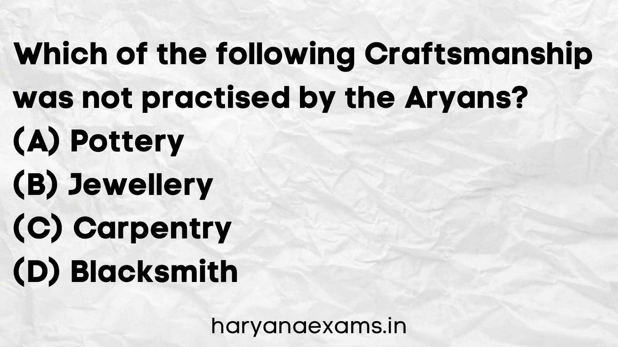 Which of the following Craftsmanship was not practised by the Aryans?   (A) Pottery   (B) Jewellery   (C) Carpentry   (D) Blacksmith