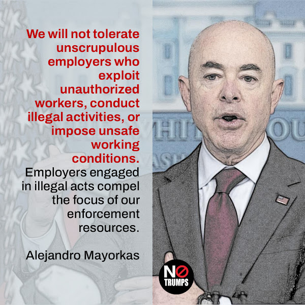 We will not tolerate unscrupulous employers who exploit unauthorized workers, conduct illegal activities, or impose unsafe working conditions.Employers engaged in illegal acts compel the focus of our enforcement resources. — Homeland Security Secretary Alejandro Mayorkas
