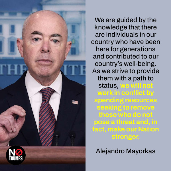 We are guided by the knowledge that there are individuals in our country who have been here for generations and contributed to our country's well-being. As we strive to provide them with a path to status, we will not work in conflict by spending resources seeking to remove those who do not pose a threat and, in fact, make our Nation stronger. — Homeland Security Secretary Alejandro Mayorkas