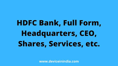 About HDFC Bank, Full Form, Headquarters, CEO, Services, branches, etc. The full form of HDFC is Housing Development Finance Corporation Limited.