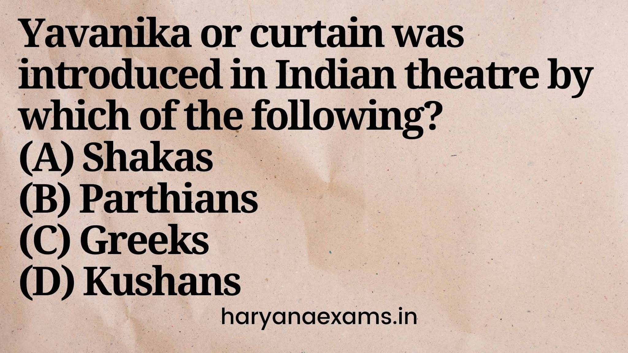 Yavanika or curtain was introduced in Indian theatre by which of the following?  (A) Shakas  (B) Parthians  (C) Greeks  (D) Kushans