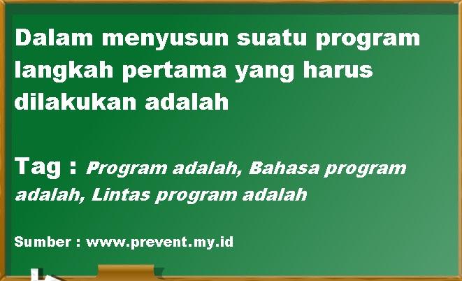 Dalam menyusun suatu program langkah pertama yang harus dilakukan adalah